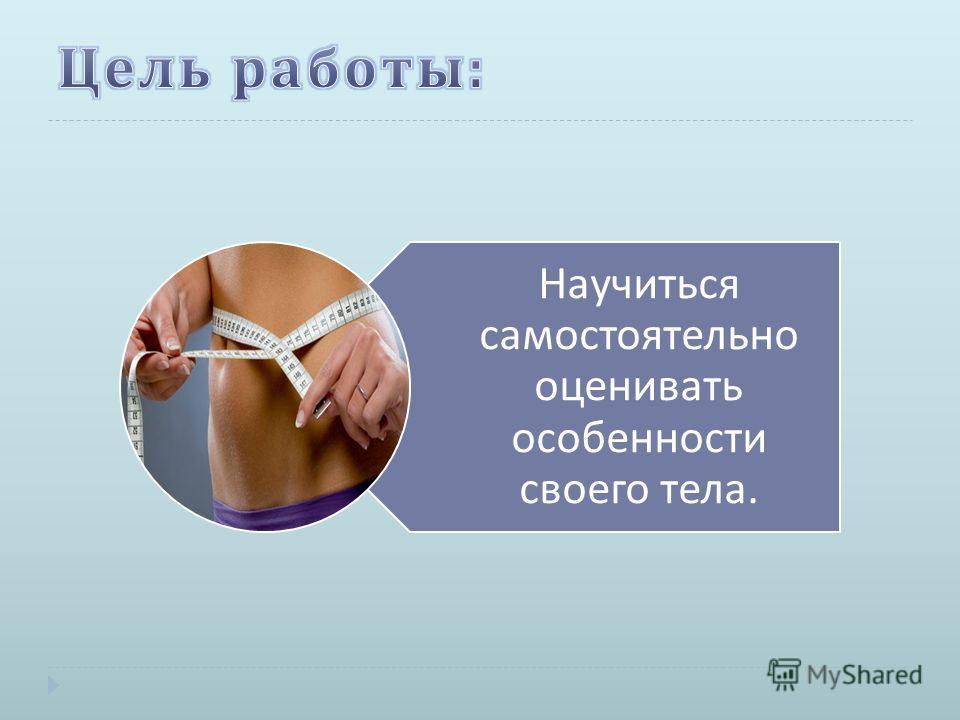 Научиться самостоятельно оценивать особенности своего тела.