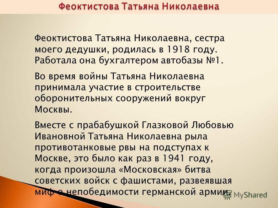 Феоктистова Татьяна Николаевна, сестра моего дедушки, родилась в 1918 году. Работала она бухгалтером автобазы 1. Во время войны Татьяна Николаевна принимала участие в строительстве оборонительных сооружений вокруг Москвы. Вместе с прабабушкой Глазков