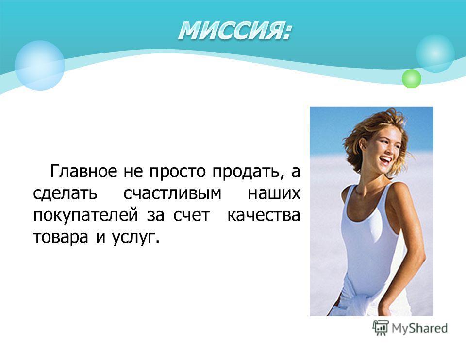 Главное не просто продать, а сделать счастливым наших покупателей за счет качества товара и услуг.