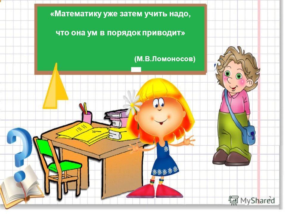 «Математику уже затем учить надо, что она ум в порядок приводит» (М.В.Ломоносов) 2