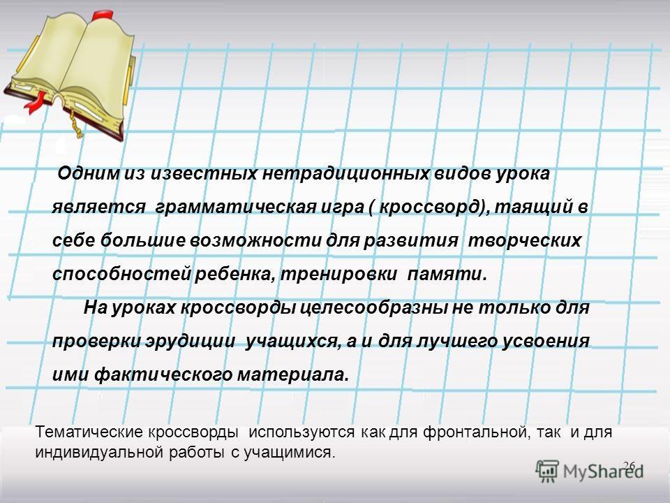 26 Одним из известных нетрадиционных видов урока является грамматическая игра ( кроссворд), таящий в себе большие возможности для развития творческих способностей ребенка, тренировки памяти. На уроках кроссворды целесообразны не только для проверки э
