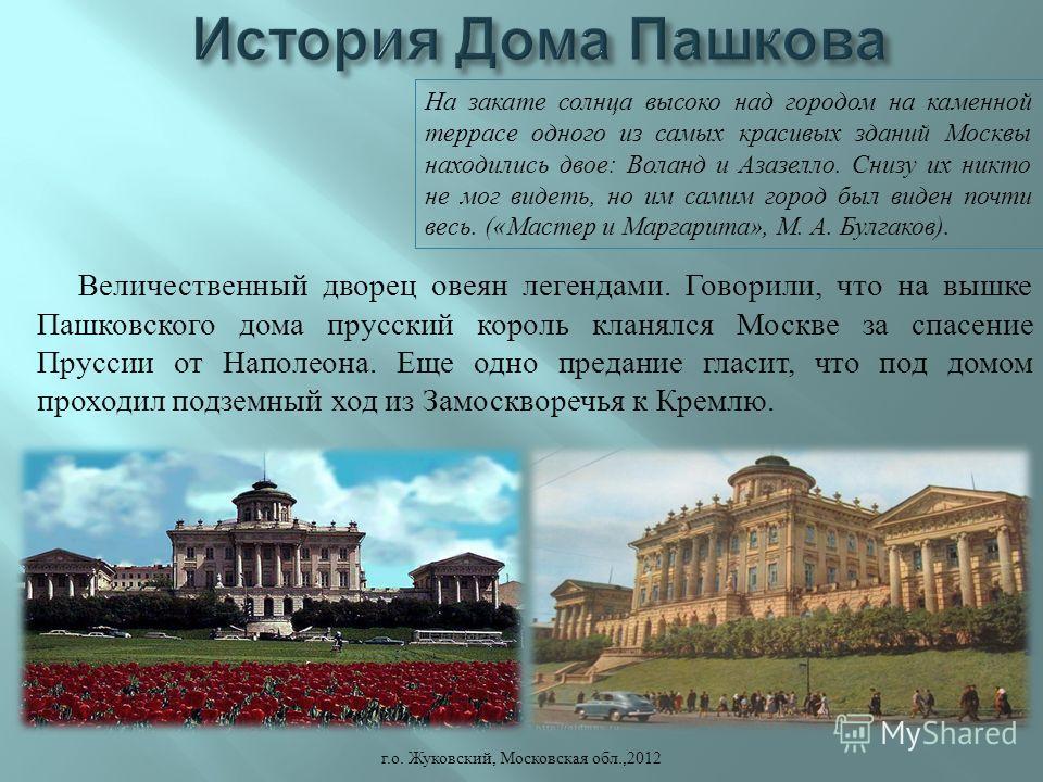 Величественный дворец овеян легендами. Говорили, что на вышке Пашковского дома прусский король кланялся Москве за спасение Пруссии от Наполеона. Еще одно предание гласит, что под домом проходил подземный ход из Замоскворечья к Кремлю. г. о. Жуковский
