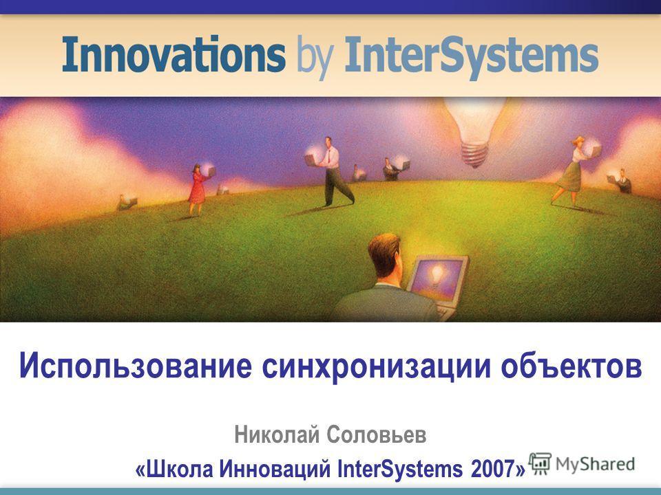 Использование синхронизации объектов Николай Соловьев «Школа Инноваций InterSystems 2007»