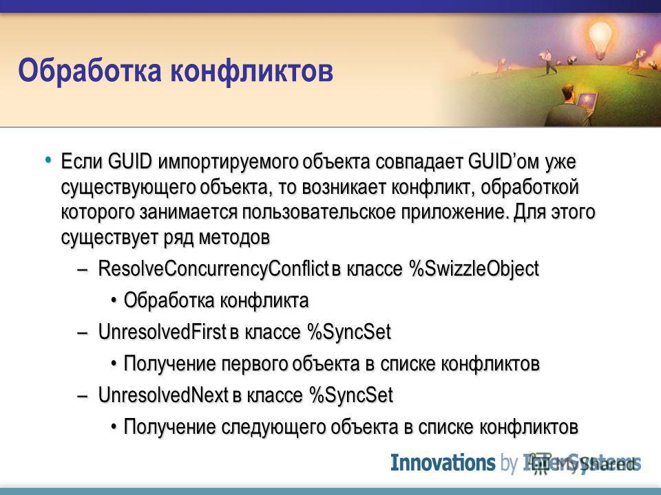 Обработка конфликтов Если GUID импортируемого объекта совпадает GUIDом уже существующего объекта, то возникает конфликт, обработкой которого занимается пользовательское приложение. Для этого существует ряд методов Если GUID импортируемого объекта сов