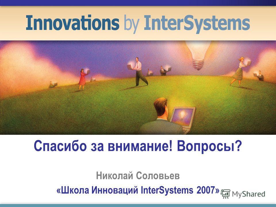 Спасибо за внимание! Вопросы? Николай Соловьев «Школа Инноваций InterSystems 2007»