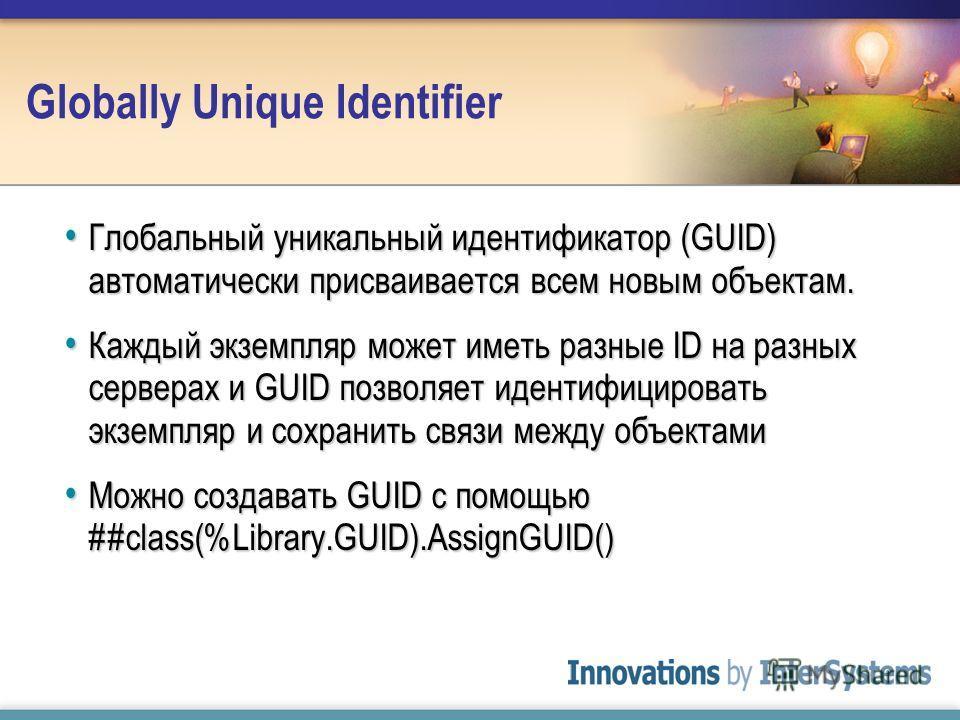 Globally Unique Identifier Глобальный уникальный идентификатор (GUID) автоматически присваивается всем новым объектам. Глобальный уникальный идентификатор (GUID) автоматически присваивается всем новым объектам. Каждый экземпляр может иметь разные ID