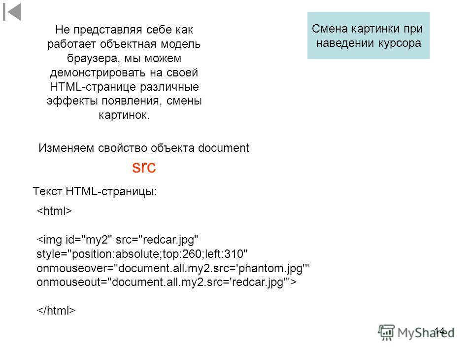 14 Изменяем свойство объекта document src Смена картинки при наведении курсора  Текст HTML-страницы: Не представляя себе как работает объектная модель браузера, мы можем демонстрировать на своей HTML-странице различные эффекты появления, смены картин