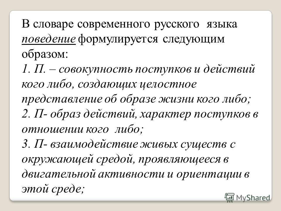 В словаре современного русского языка поведение формулируется следующим образом: 1. П. – совокупность поступков и действий кого либо, создающих целостное представление об образе жизни кого либо; 2. П- образ действий, характер поступков в отношении ко