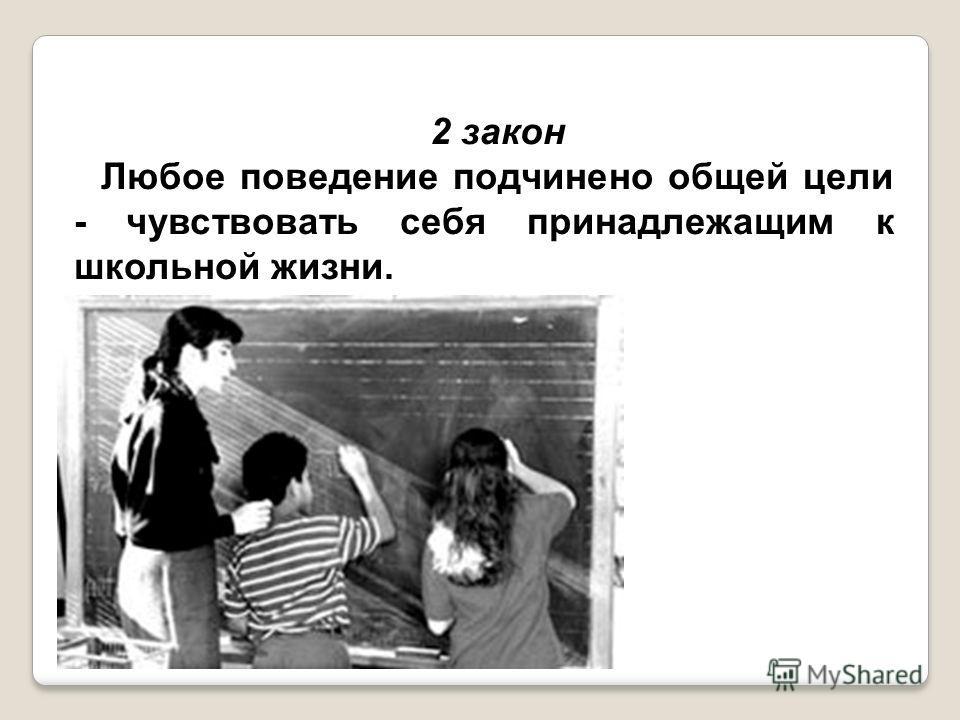 2 закон Любое поведение подчинено общей цели - чувствовать себя принадлежащим к школьной жизни.