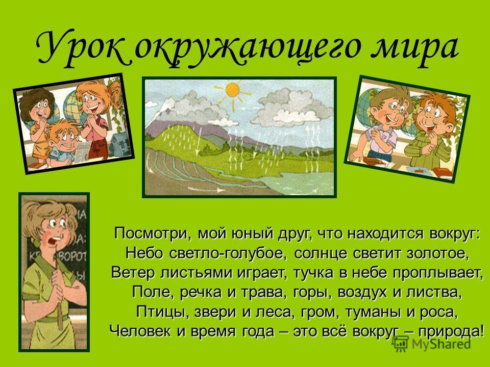 Урок окружающего мира Посмотри, мой юный друг, что находится вокруг: Небо светло-голубое, солнце светит золотое, Ветер листьями играет, тучка в небе проплывает, Поле, речка и трава, горы, воздух и листва, Птицы, звери и леса, гром, туманы и роса, Чел