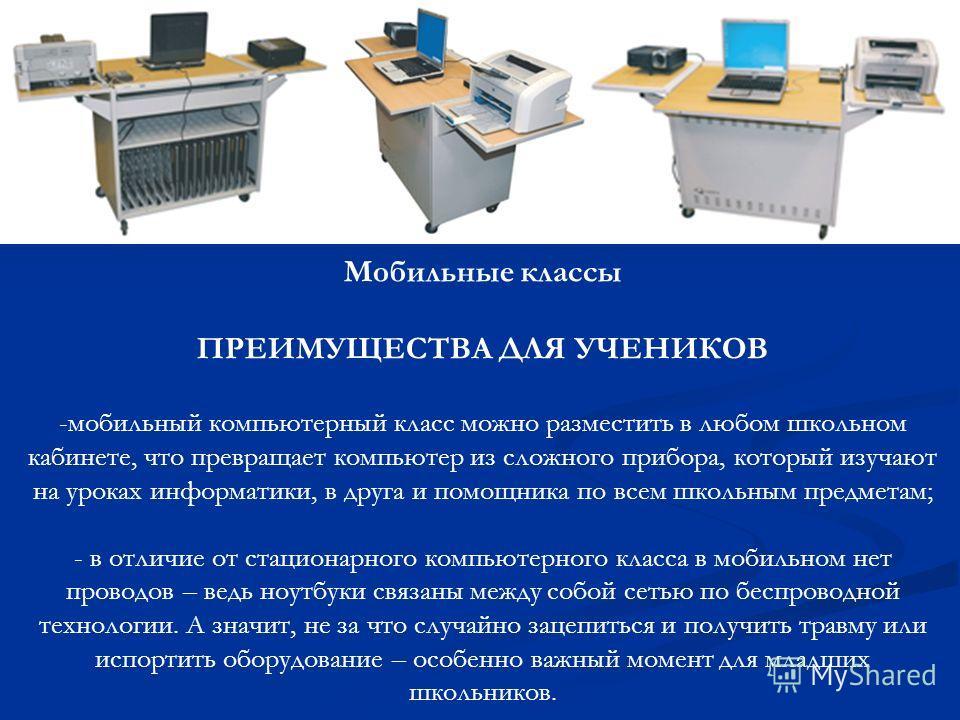 Мобильные классы ПРЕИМУЩЕСТВА ДЛЯ УЧЕНИКОВ -мобильный компьютерный класс можно разместить в любом школьном кабинете, что превращает компьютер из сложного прибора, который изучают на уроках информатики, в друга и помощника по всем школьным предметам;