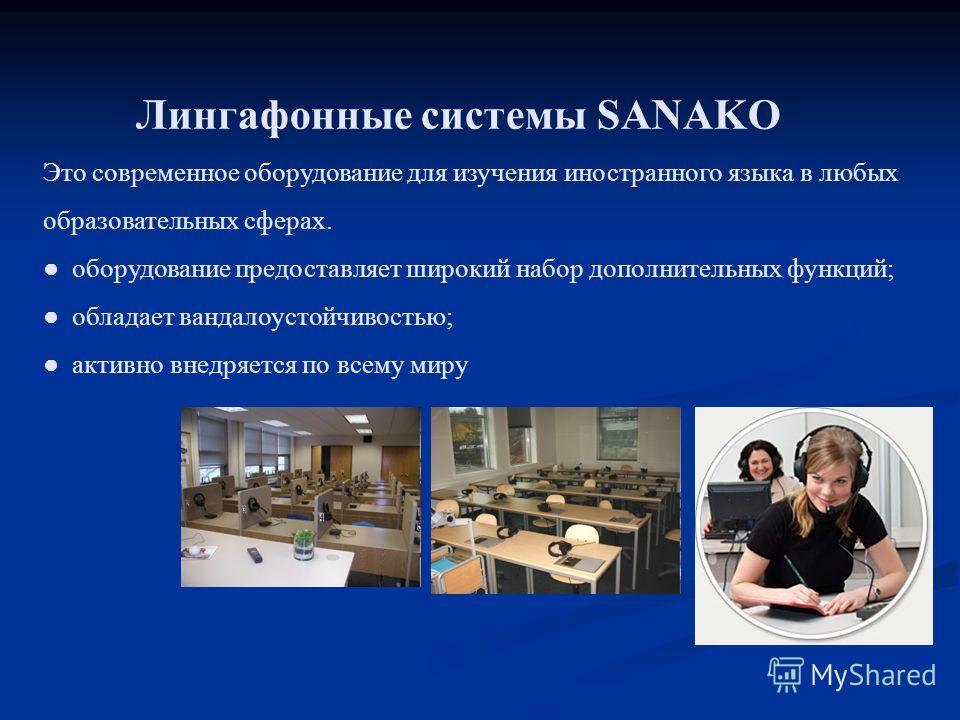 Лингафонные системы SANAKO Это современное оборудование для изучения иностранного языка в любых образовательных сферах. оборудование предоставляет широкий набор дополнительных функций; обладает вандалоустойчивостью; активно внедряется по всему миру