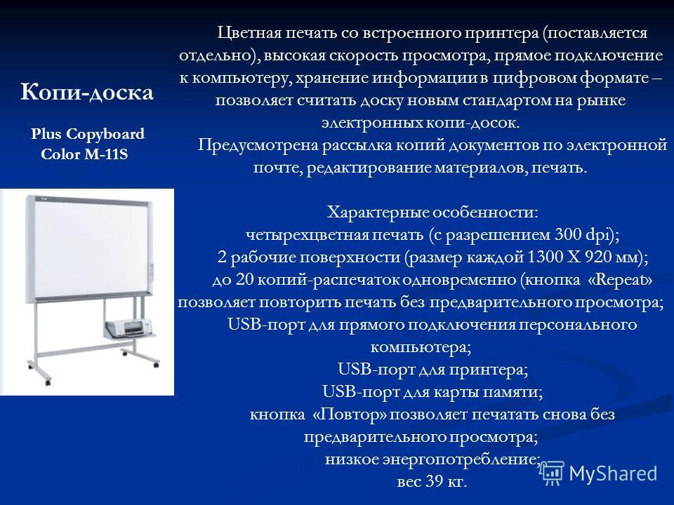 Копи-доска Цветная печать со встроенного принтера (поставляется отдельно), высокая скорость просмотра, прямое подключение к компьютеру, хранение информации в цифровом формате – позволяет считать доску новым стандартом на рынке электронных копи-досок.