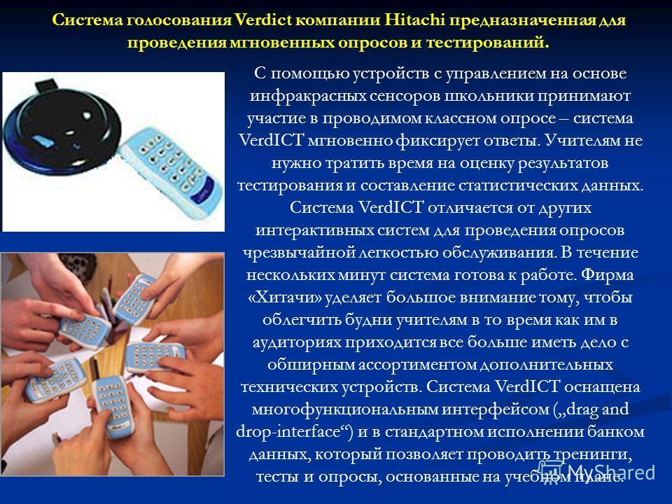 Система голосования Verdict компании Hitachi предназначенная для проведения мгновенных опросов и тестирований. С помощью устройств с управлением на основе инфракрасных сенсоров школьники принимают участие в проводимом классном опросе – система VerdIC