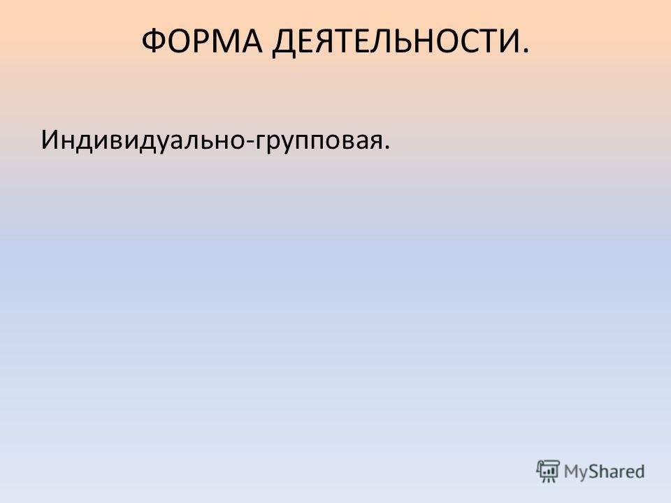 ФОРМА ДЕЯТЕЛЬНОСТИ. Индивидуально-групповая.