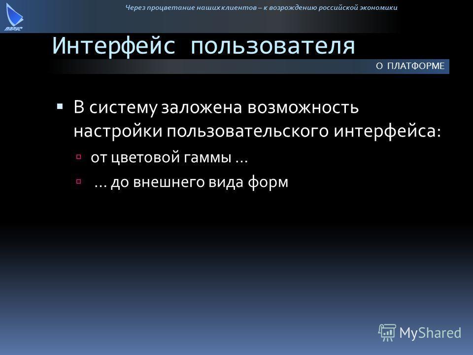 Через процветание наших клиентов – к возрождению российской экономики Интерфейс пользователя В систему заложена возможность настройки пользовательского интерфейса: от цветовой гаммы … … до внешнего вида форм О ПЛАТФОРМЕ