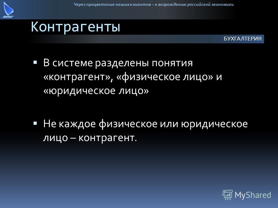 Через процветание наших клиентов – к возрождению российской экономики Контрагенты В системе разделены понятия «контрагент», «физическое лицо» и «юридическое лицо» Не каждое физическое или юридическое лицо – контрагент. БУХГАЛТЕРИЯ