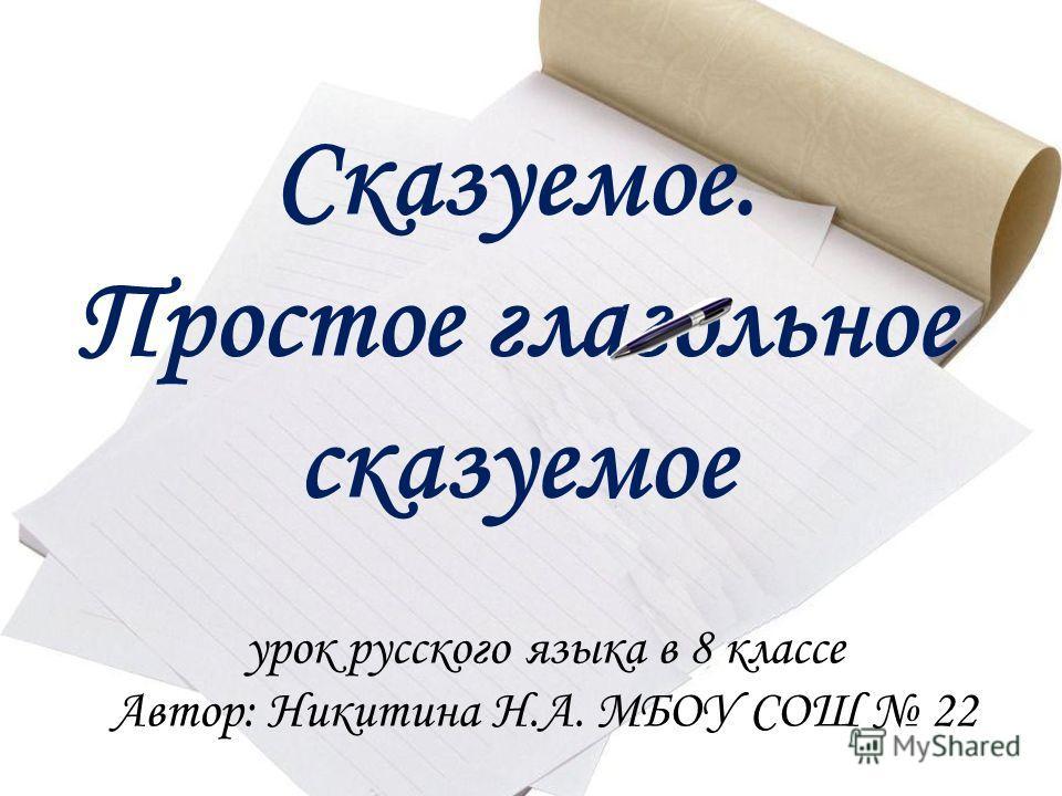 Сказуемое. Простое глагольное сказуемое урок русского языка в 8 классе Автор: Никитина Н.А. МБОУ СОШ 22