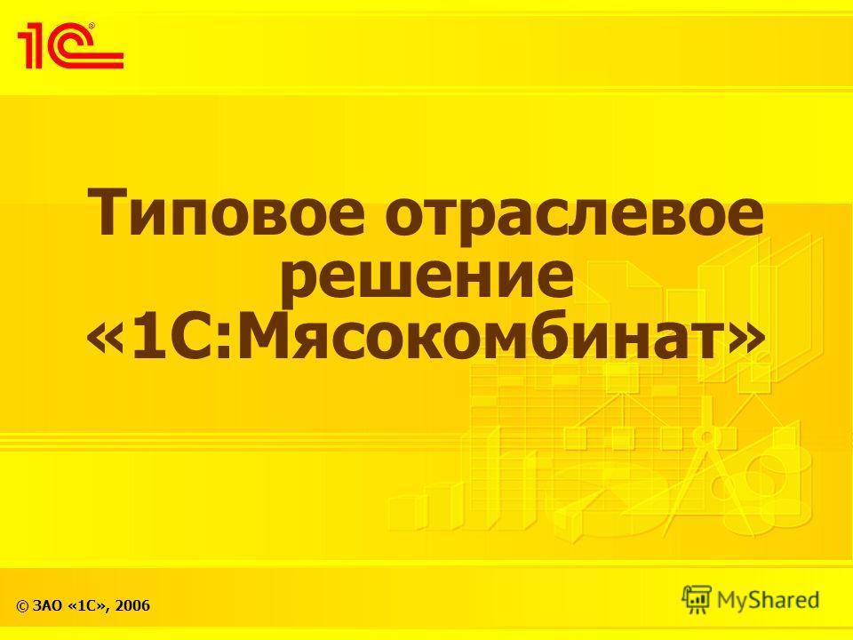 © ЗАО «1С», 2006 Типовое отраслевое решение «1С:Мясокомбинат»