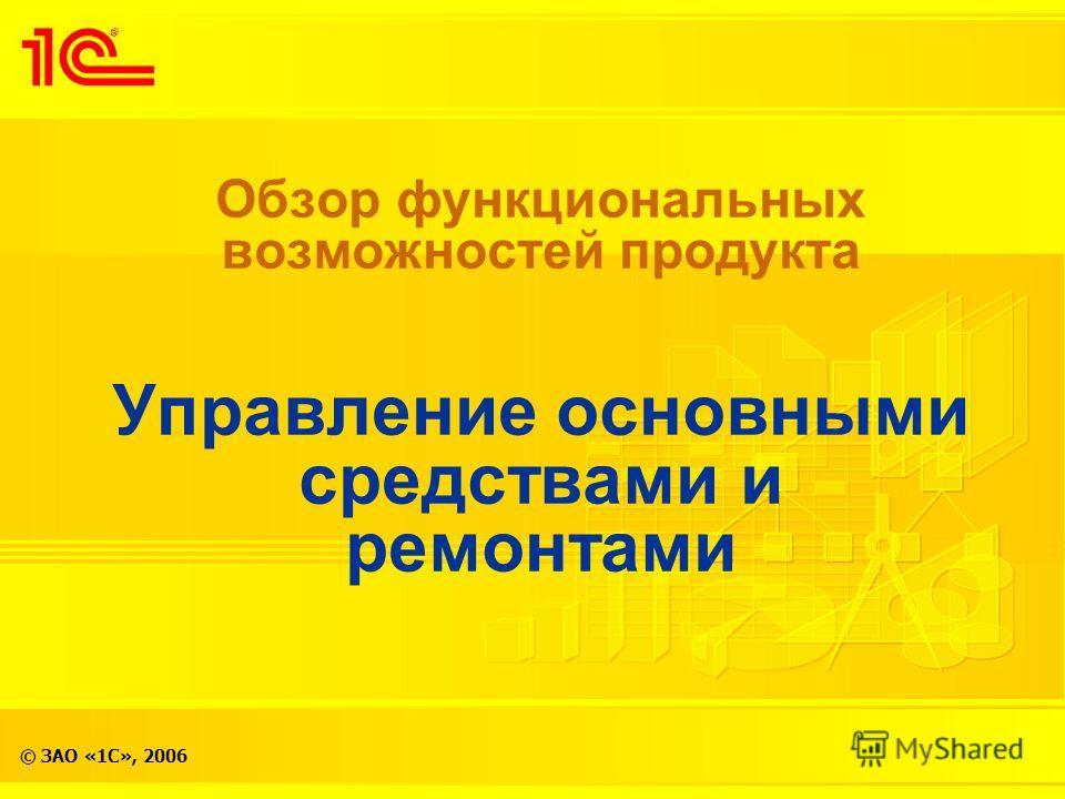 © ЗАО «1С», 2006 Обзор функциональных возможностей продукта Управление основными средствами и ремонтами