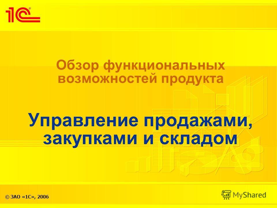 © ЗАО «1С», 2006 Обзор функциональных возможностей продукта Управление продажами, закупками и складом