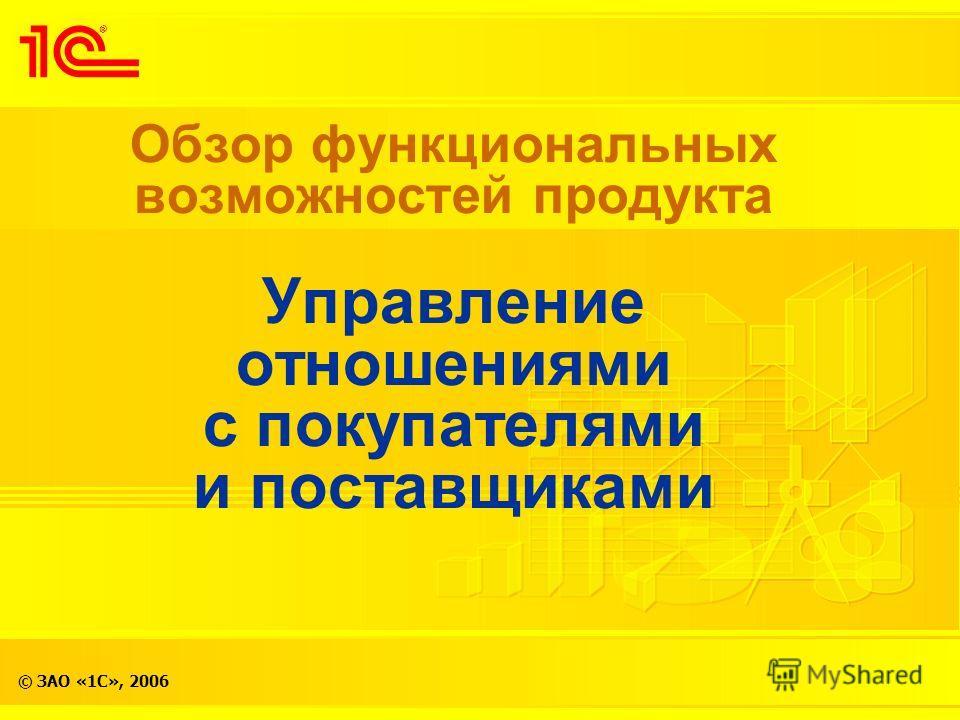 © ЗАО «1С», 2006 Обзор функциональных возможностей продукта Управление отношениями с покупателями и поставщиками