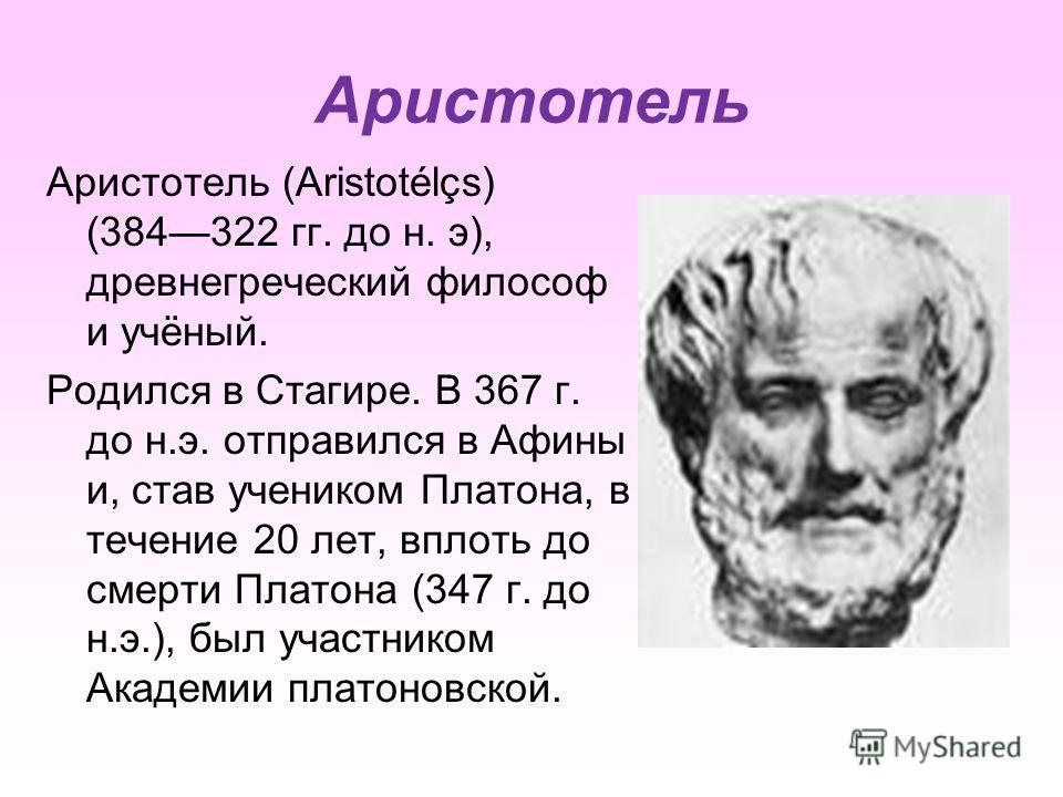 Аристотель Аристотель (Aristotélçs) (384322 гг. до н. э), древнегреческий философ и учёный. Родился в Стагире. В 367 г. до н.э. отправился в Афины и, став учеником Платона, в течение 20 лет, вплоть до смерти Платона (347 г. до н.э.), был участником А
