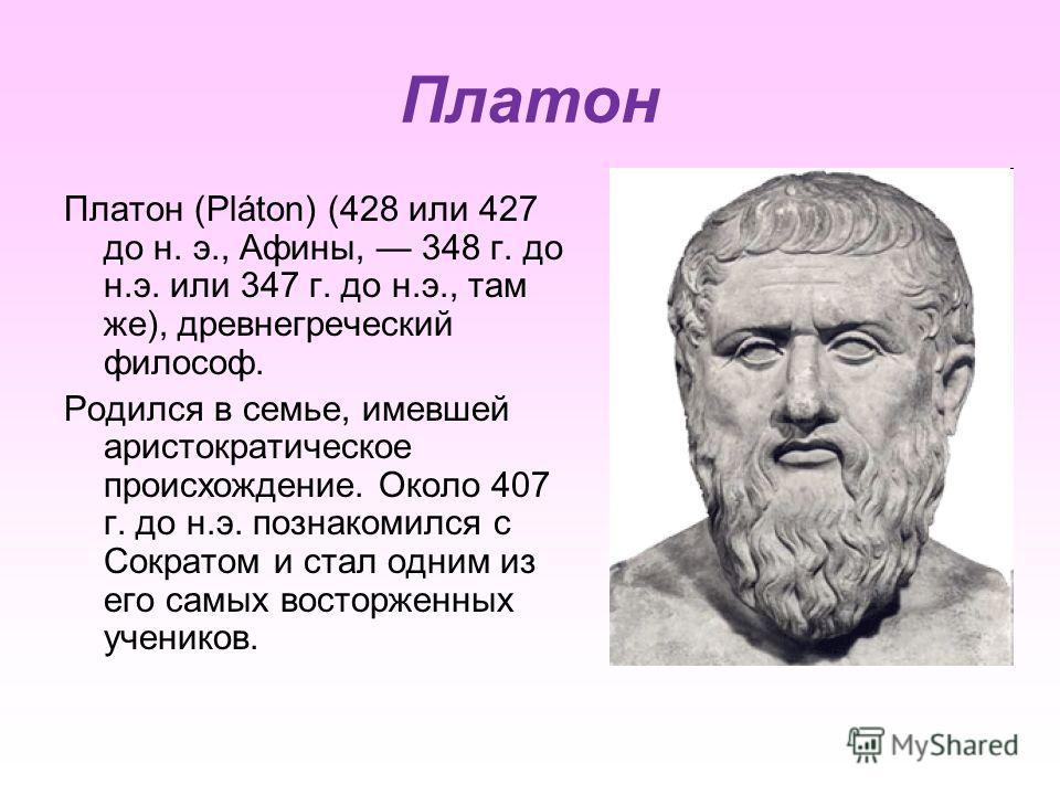 Платон Платон (Pláton) (428 или 427 до н. э., Афины, 348 г. до н.э. или 347 г. до н.э., там же), древнегреческий философ. Родился в семье, имевшей аристократическое происхождение. Около 407 г. до н.э. познакомился с Сократом и стал одним из его самых
