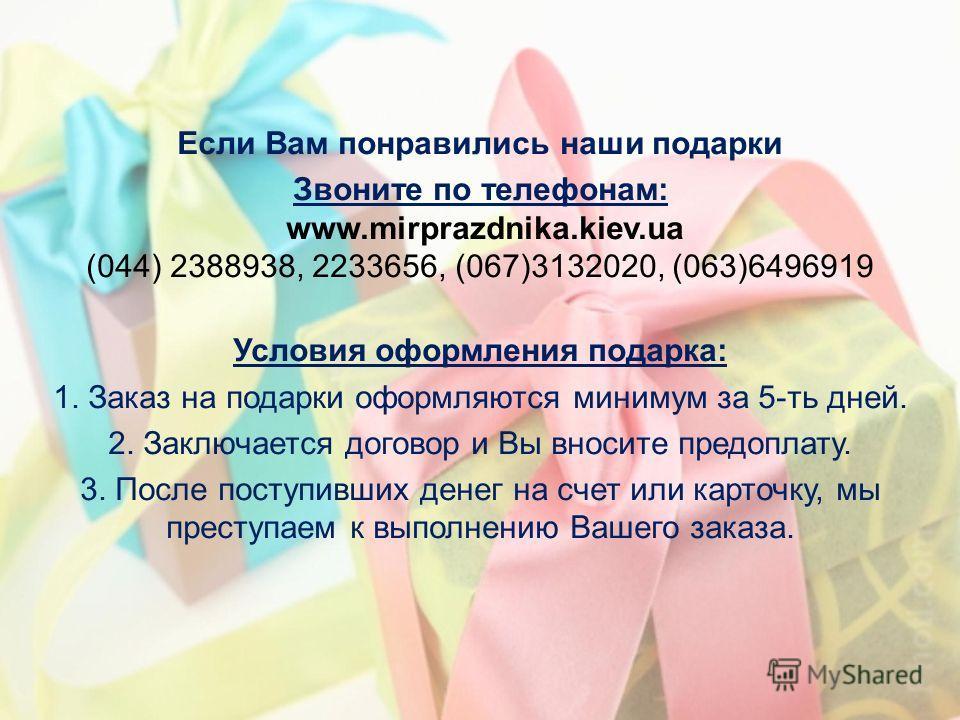 Если Вам понравились наши подарки Звоните по телефонам: www.mirprazdnika.kiev.ua (044) 2388938, 2233656, (067)3132020, (063)6496919 Условия оформления подарка: 1. Заказ на подарки оформляются минимум за 5-ть дней. 2. Заключается договор и Вы вносите