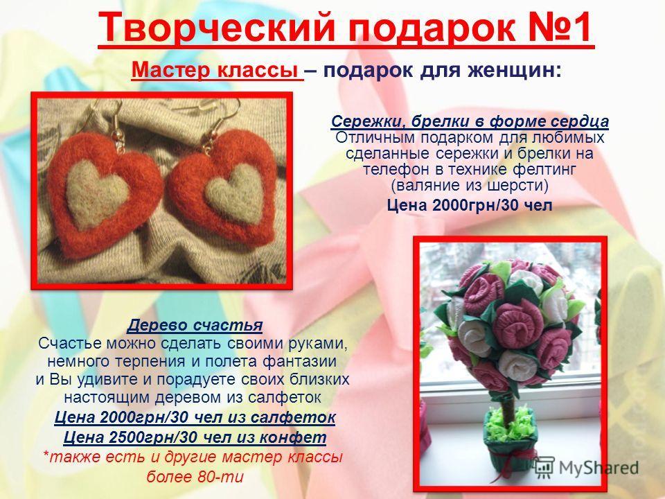Творческий подарок 1 Мастер классы – подарок для женщин: Сережки, брелки в форме сердца Отличным подарком для любимых сделанные сережки и брелки на телефон в технике фелтинг (валяние из шерсти) Цена 2000грн/30 чел Дерево счастья Счастье можно сделать
