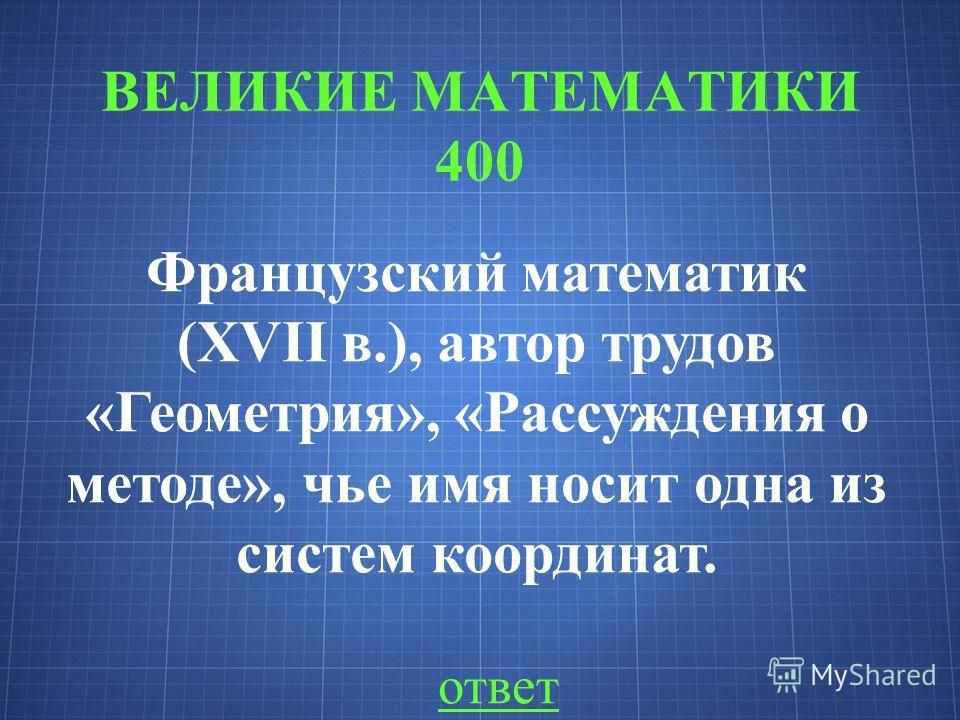 ВЕЛИКИЕ МАТЕМАТИКИ 400 ответ Французский математик (XVII в.), автор трудов «Геометрия», «Рассуждения о методе», чье имя носит одна из систем координат.