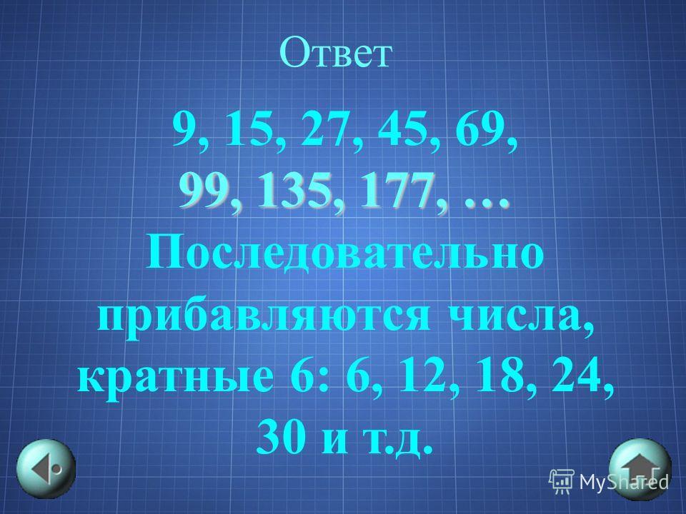 Ответ 9, 15, 27, 45, 69, 99, 135, 177, … Последовательно прибавляются числа, кратные 6: 6, 12, 18, 24, 30 и т.д.