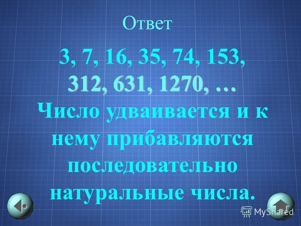 Ответ 3, 7, 16, 35, 74, 153, 312, 631, 1270, … Число удваивается и к нему прибавляются последовательно натуральные числа.