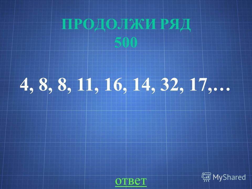 ПРОДОЛЖИ РЯД 500 4, 8, 8, 11, 16, 14, 32, 17,… ответ