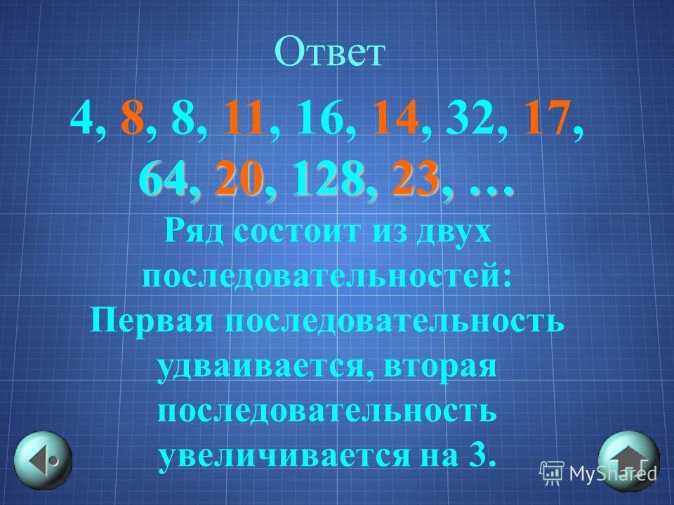 Ответ 4, 8, 8, 11, 16, 14, 32, 17, 64, 20, 128, 23, … Ряд состоит из двух последовательностей: Первая последовательность удваивается, вторая последовательность увеличивается на 3.