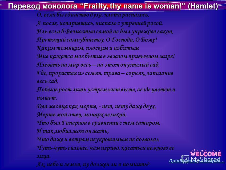 Перевод монолога Frailty, thy name is woman! (Hamlet) О, если бы единство духа, плоти распалось, А после, испарившись, ниспало с утренней росой. Иль если б Вечностью самой не был учрежден закон, Претящий самоубийству. О Господи, О Боже! Каким томящим