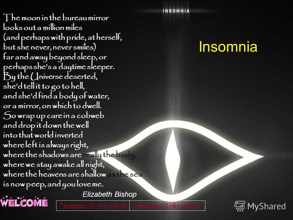 Insomnia The moon in the bureau mirror looks out a million miles (and perhaps with pride, at herself, but she never, never smiles) far and away beyond sleep, or perhaps shes a daytime sleeper. By the Universe deserted, shed tell it to go to hell, and