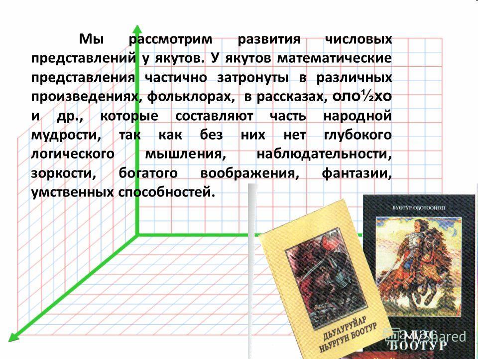 Мы рассмотрим развития числовых представлений у якутов. У якутов математические представления частично затронуты в различных произведениях, фольклорах, в рассказах, оло½хо и др., которые составляют часть народной мудрости, так как без них нет глубоко