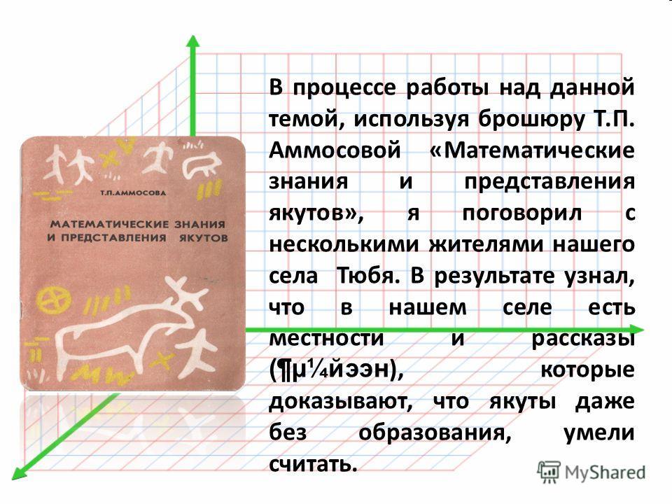 В процессе работы над данной темой, используя брошюру Т.П. Аммосовой «Математические знания и представления якутов», я поговорил с несколькими жителями нашего села Тюбя. В результате узнал, что в нашем селе есть местности и рассказы (¶µ¼йээн ), котор
