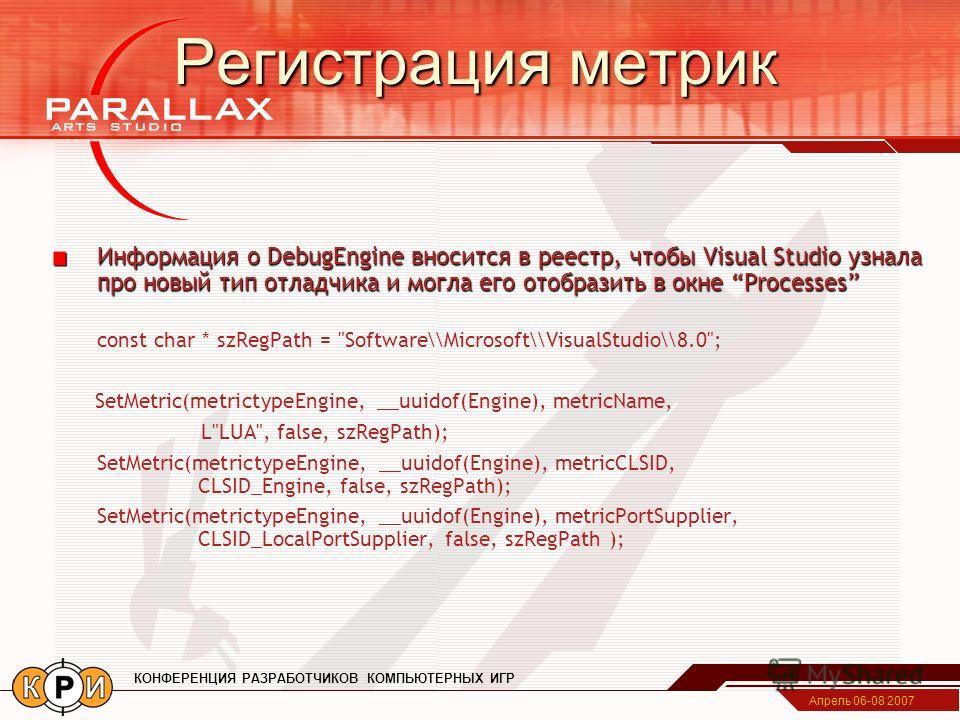 Апрель 06-08 2007 КОНФЕРЕНЦИЯ РАЗРАБОТЧИКОВ КОМПЬЮТЕРНЫХ ИГР Регистрация метрик Информация о DebugEngine вносится в реестр, чтобы Visual Studio узнала про новый тип отладчика и могла его отобразить в окне Processes const char * szRegPath =