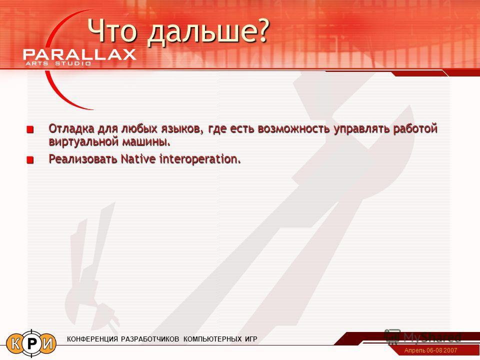 Апрель 06-08 2007 КОНФЕРЕНЦИЯ РАЗРАБОТЧИКОВ КОМПЬЮТЕРНЫХ ИГР Что дальше? Отладка для любых языков, где есть возможность управлять работой виртуальной машины. Реализовать Native interoperation.