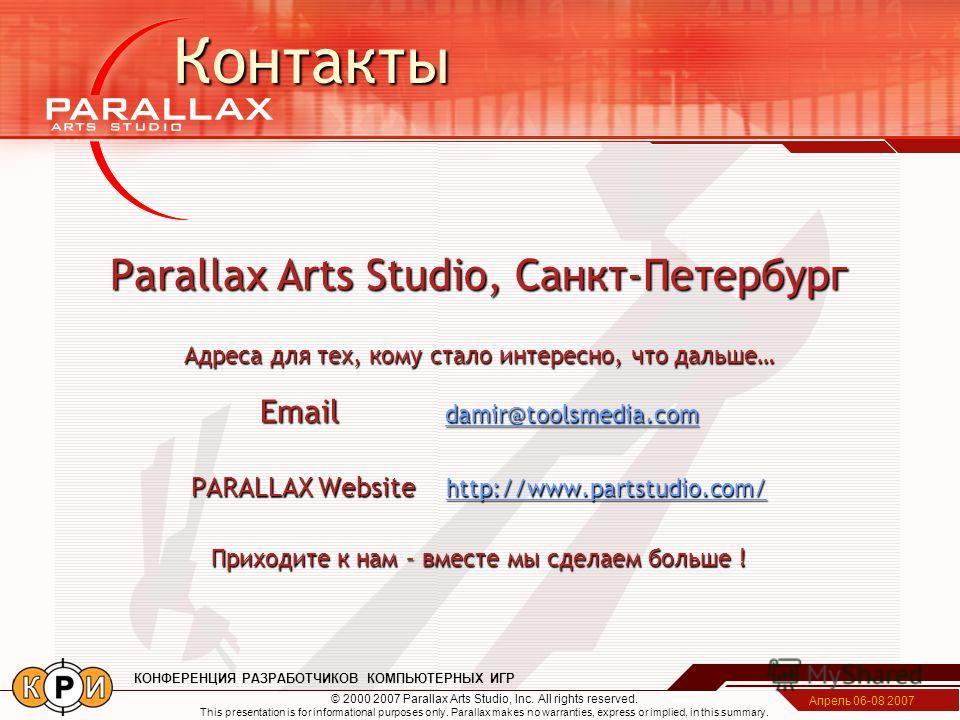 Апрель 06-08 2007 КОНФЕРЕНЦИЯ РАЗРАБОТЧИКОВ КОМПЬЮТЕРНЫХ ИГР Parallax Arts Studio, Санкт-Петербург Адреса для тех, кому стало интересно, что дальше… Email damir@toolsmedia.com damir@toolsmedia.com PARALLAX Website http://www.partstudio.com/ http://ww