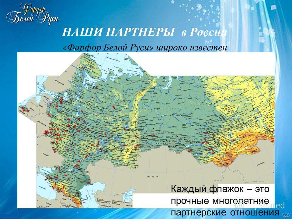 НАШИ ПАРТНЕРЫ в России « Фарфор Белой Руси » широко известен Каждый флажок – это прочные многолетние партнерские отношения