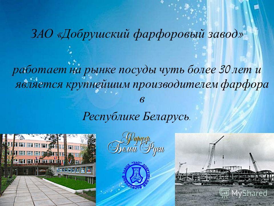 ЗАО « Добрушский фарфоровый завод » работает на рынке посуды чуть более 30 лет и является крупнейшим производителем фарфора в Республике Беларусь.