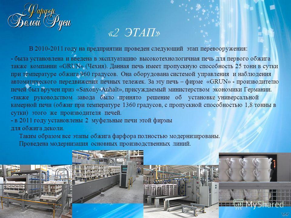 «2 ЭТАП » В 2010-2011 году на предприятии проведен следующий этап перевооружения: - была установлена и введена в эксплуатацию высокотехнологичная печь для первого обжига также компании «GRUN» (Чехия). Данная печь имеет пропускную способность 25 тонн