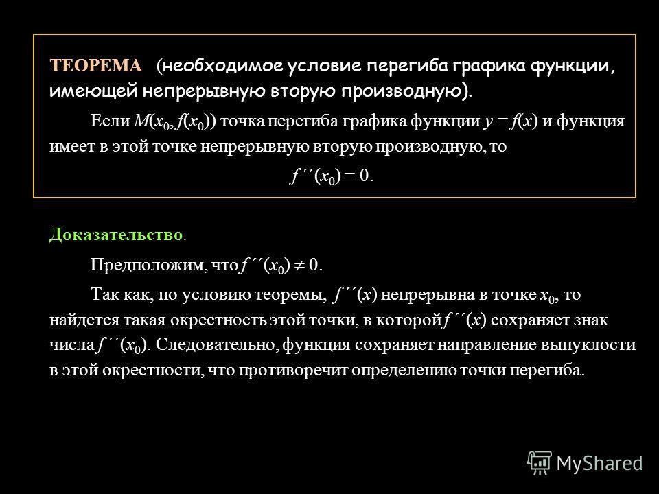 ТЕОРЕМА ( необходимое условие перегиба графика функции, имеющей непрерывную вторую производную). Если М(x 0, f(x 0 )) точка перегиба графика функции у = f(x) и функция имеет в этой точке непрерывную вторую производную, то f ´´(x 0 ) = 0. Доказательст