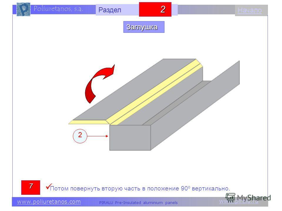 www.piralu.ru PIRALU Pre-Insulated aluminium panels www.poliuretanos.com Poliuretanos, s.a. www.piralu.ru PIRALU Pre-Insulated aluminium panels www.poliuretanos.com Poliuretanos, s.a. Начало2 7 Потом повернуть вторую часть в положение 90º вертикально