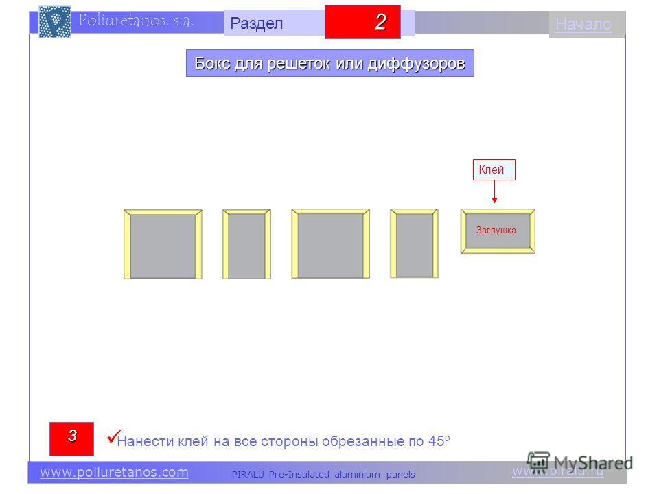 www.piralu.ru PIRALU Pre-Insulated aluminium panels www.poliuretanos.com Poliuretanos, s.a. www.piralu.ru PIRALU Pre-Insulated aluminium panels www.poliuretanos.com Poliuretanos, s.a. Начало3 Клей Заглушка Нанести клей на все стороны обрезанные по 45