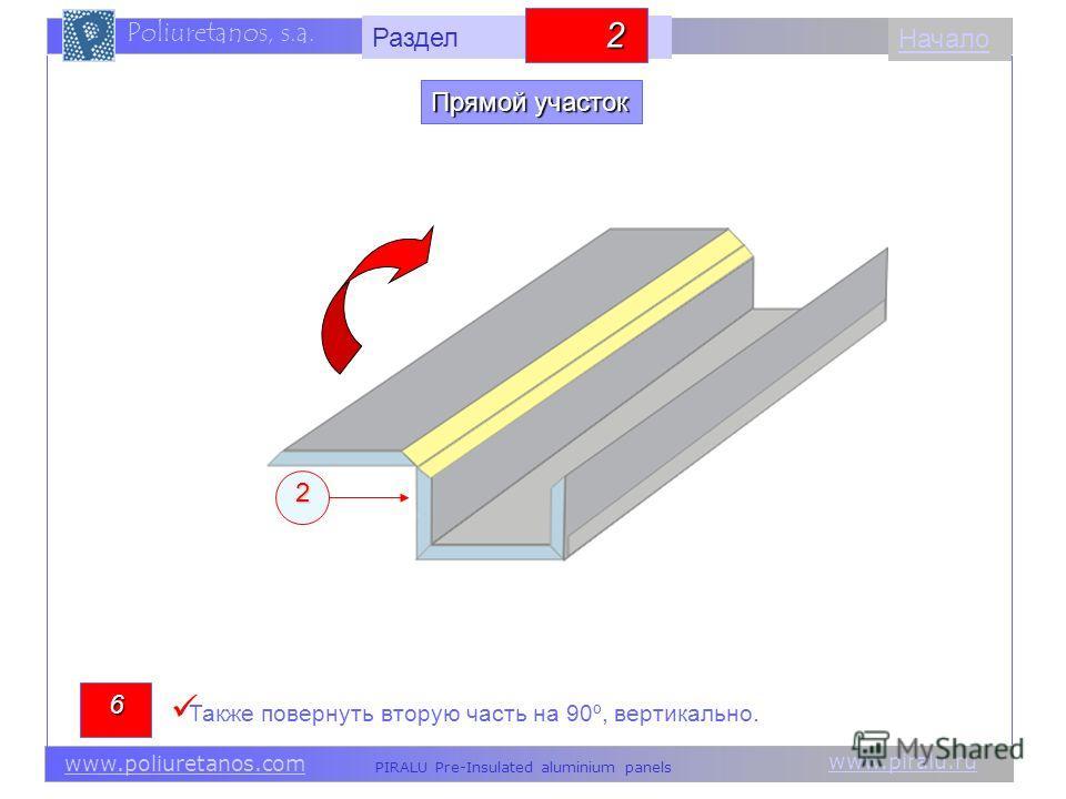 www.piralu.ru PIRALU Pre-Insulated aluminium panels www.poliuretanos.com Poliuretanos, s.a. www.piralu.ru PIRALU Pre-Insulated aluminium panels www.poliuretanos.com Poliuretanos, s.a. Начало2 Также повернуть вторую часть на 90º, вертикально. 6 Прямой