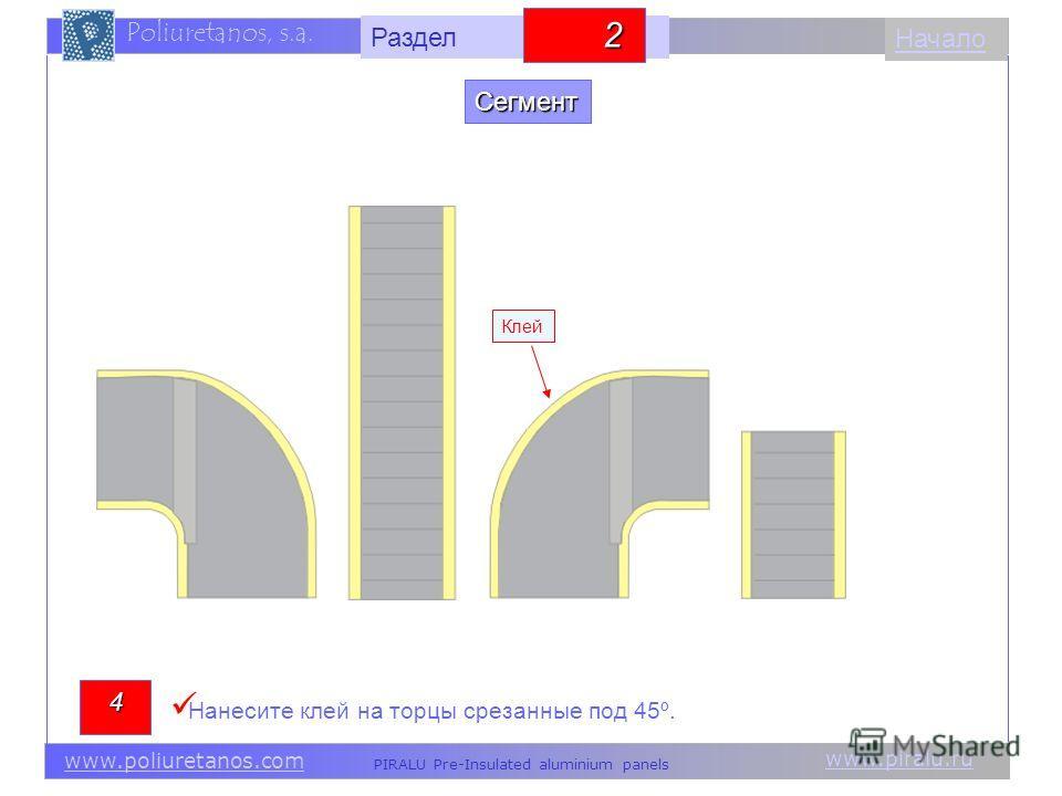 www.piralu.ru PIRALU Pre-Insulated aluminium panels www.poliuretanos.com Poliuretanos, s.a. www.piralu.ru PIRALU Pre-Insulated aluminium panels www.poliuretanos.com Poliuretanos, s.a. Начало Клей 4 Нанесите клей на торцы срезанные под 45º. Сегмент Ра